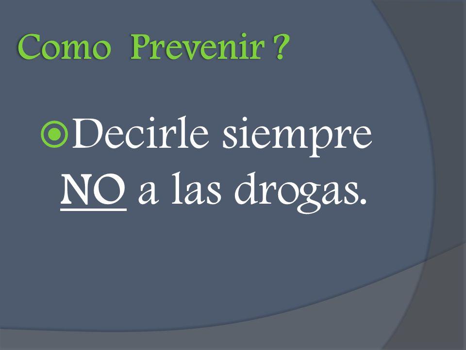 Como Prevenir ? Decirle siempre NO a las drogas.