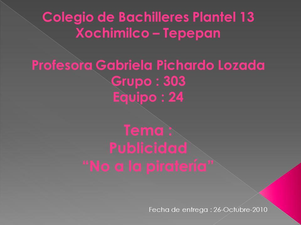 Colegio de Bachilleres Plantel 13 Xochimilco – Tepepan Profesora Gabriela Pichardo Lozada Grupo : 303 Equipo : 24 Tema : Publicidad No a la piratería