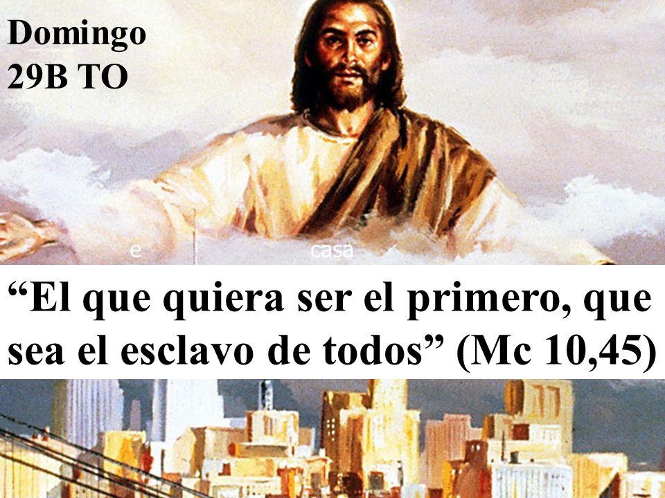 El que quiera ser el primero, que sea el esclavo de todos (Mc 10,45) ecasa Domingo 29B TO