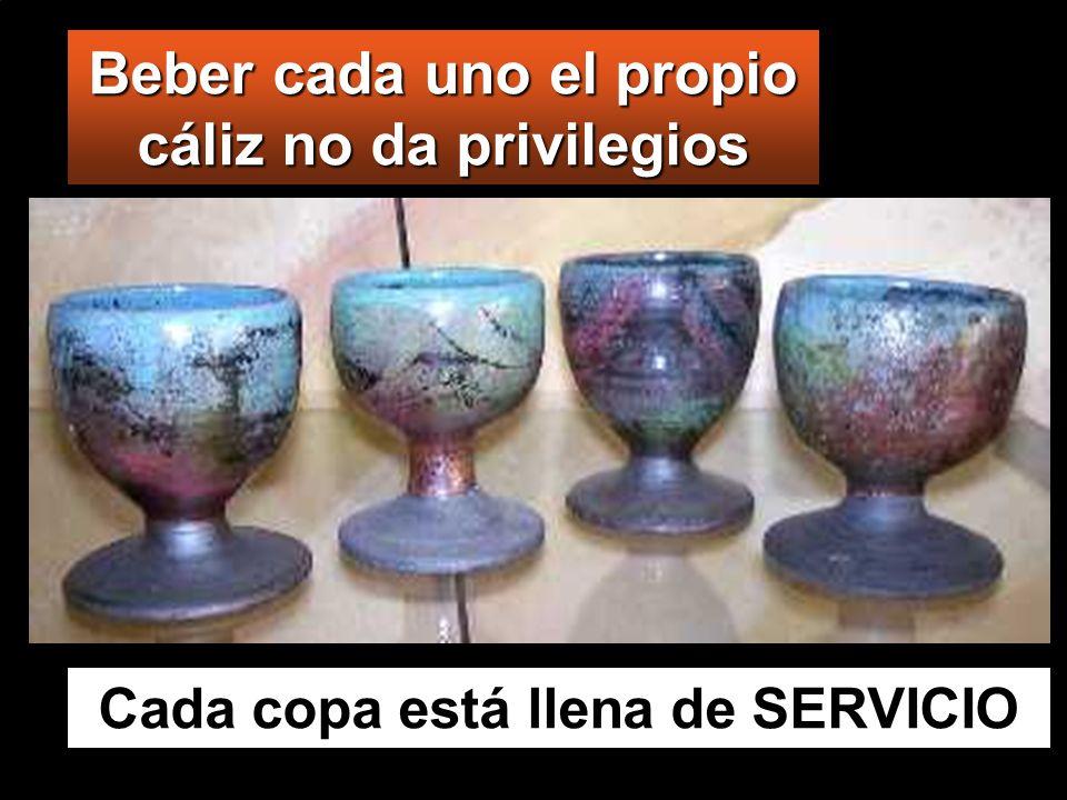Beber cada uno el propio cáliz no da privilegios Cada copa está llena de SERVICIO