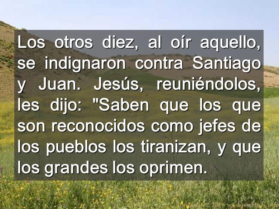 Los otros diez, al oír aquello, se indignaron contra Santiago y Juan. Jesús, reuniéndolos, les dijo: