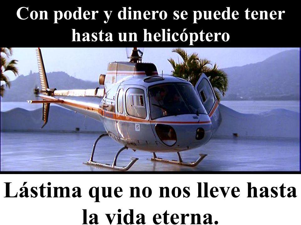 Con poder y dinero se puede tener hasta un helicóptero Lástima que no nos lleve hasta la vida eterna.