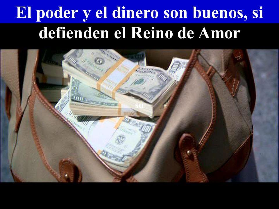 El poder y el dinero son buenos, si defienden el Reino de Amor su