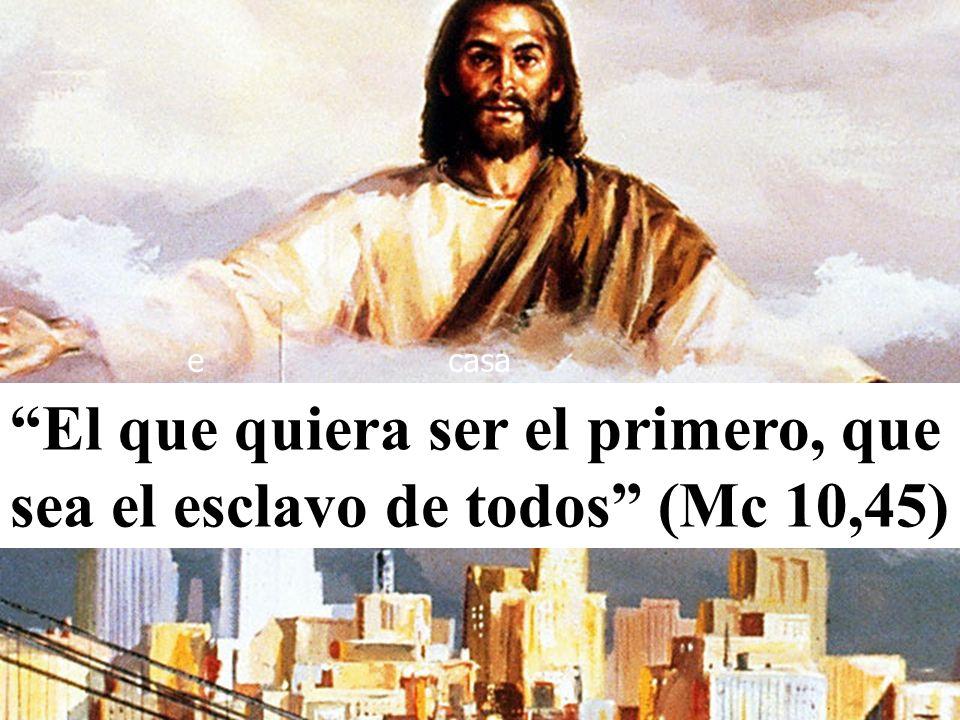 El que quiera ser el primero, que sea el esclavo de todos (Mc 10,45) ecasa