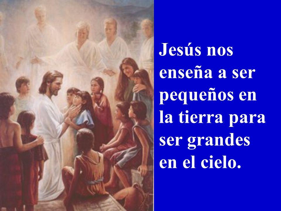 Jesús nos enseña a ser pequeños en la tierra para ser grandes en el cielo.