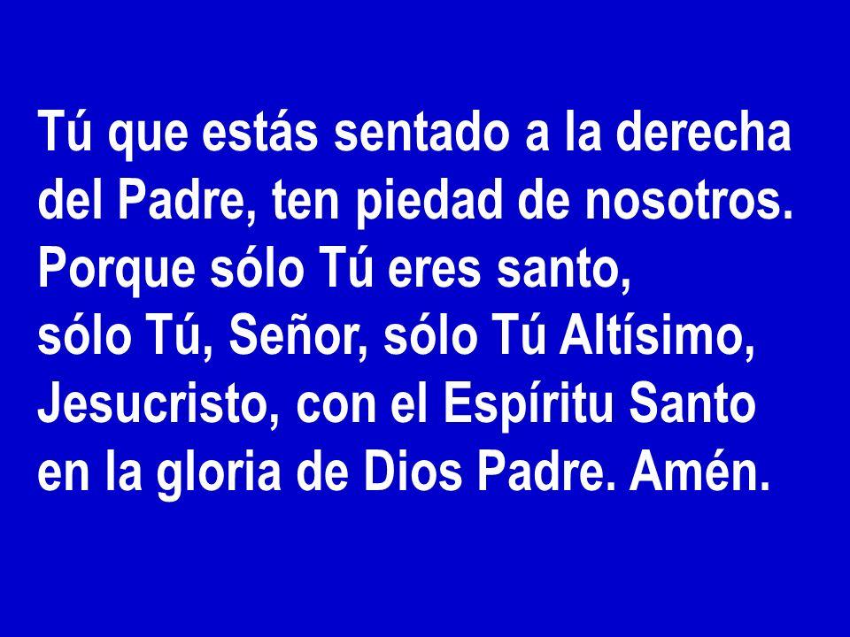 Tú que estás sentado a la derecha del Padre, ten piedad de nosotros. Porque sólo Tú eres santo, sólo Tú, Señor, sólo Tú Altísimo, Jesucristo, con el E