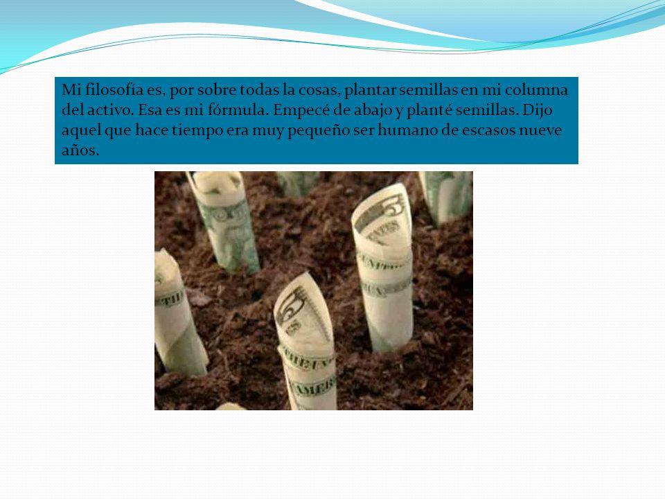 Mi filosofía es, por sobre todas la cosas, plantar semillas en mi columna del activo.