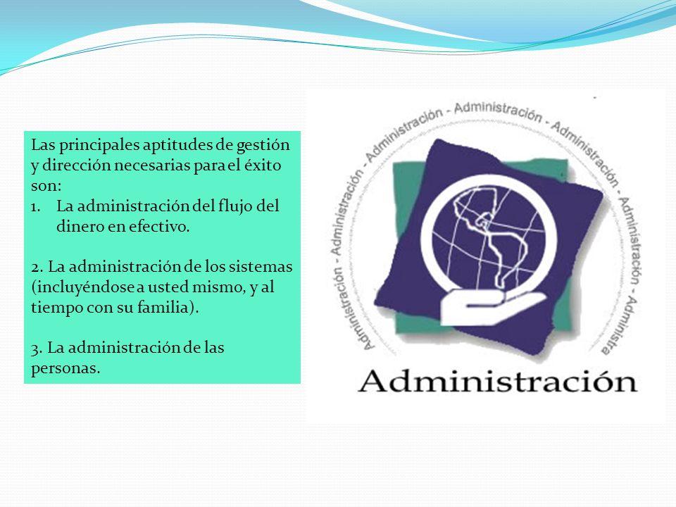 Las principales aptitudes de gestión y dirección necesarias para el éxito son: 1.La administración del flujo del dinero en efectivo.
