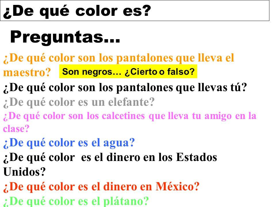 ¿De qué color es? Preguntas... ¿De qué color son los pantalones que lleva el maestro? ¿De qué color son los pantalones que llevas tú? ¿De qué color es