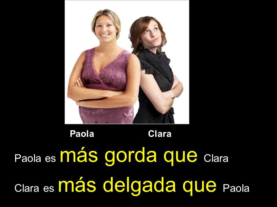 Paola Clara Paola es más gorda que Clara Clara es más delgada que Paola