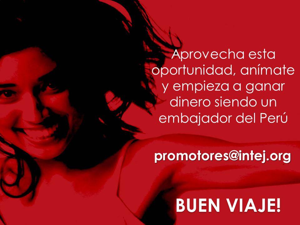 BUEN VIAJE! Aprovecha esta oportunidad, anímate y empieza a ganar dinero siendo un embajador del Perú promotores@intej.org