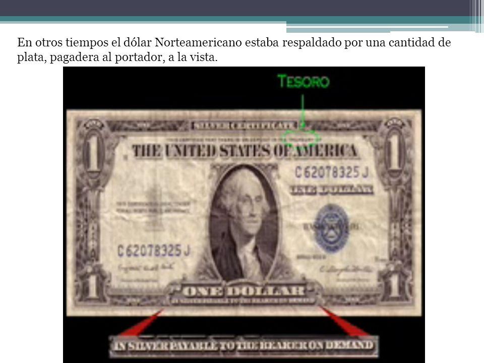 En otros tiempos el dólar Norteamericano estaba respaldado por una cantidad de plata, pagadera al portador, a la vista.