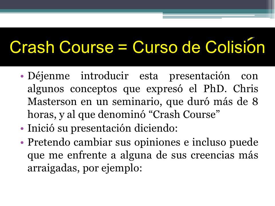 Crash Course = Curso de Colision Déjenme introducir esta presentación con algunos conceptos que expresó el PhD. Chris Masterson en un seminario, que d