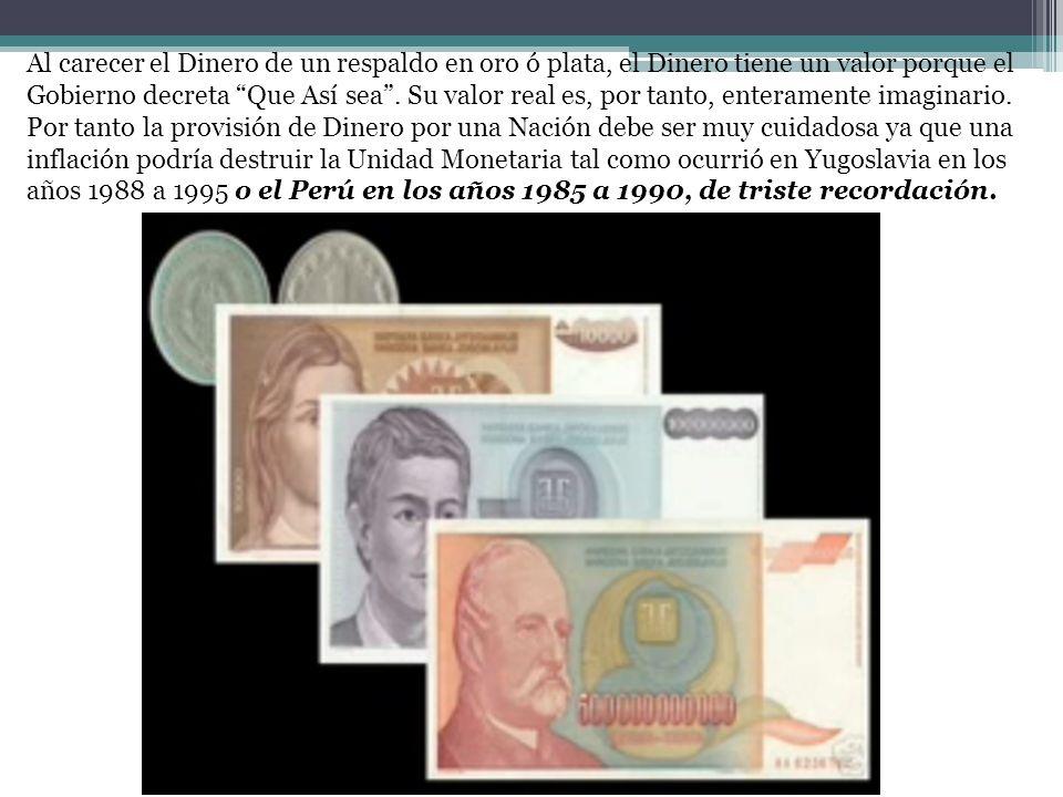 Al carecer el Dinero de un respaldo en oro ó plata, el Dinero tiene un valor porque el Gobierno decreta Que Así sea. Su valor real es, por tanto, ente