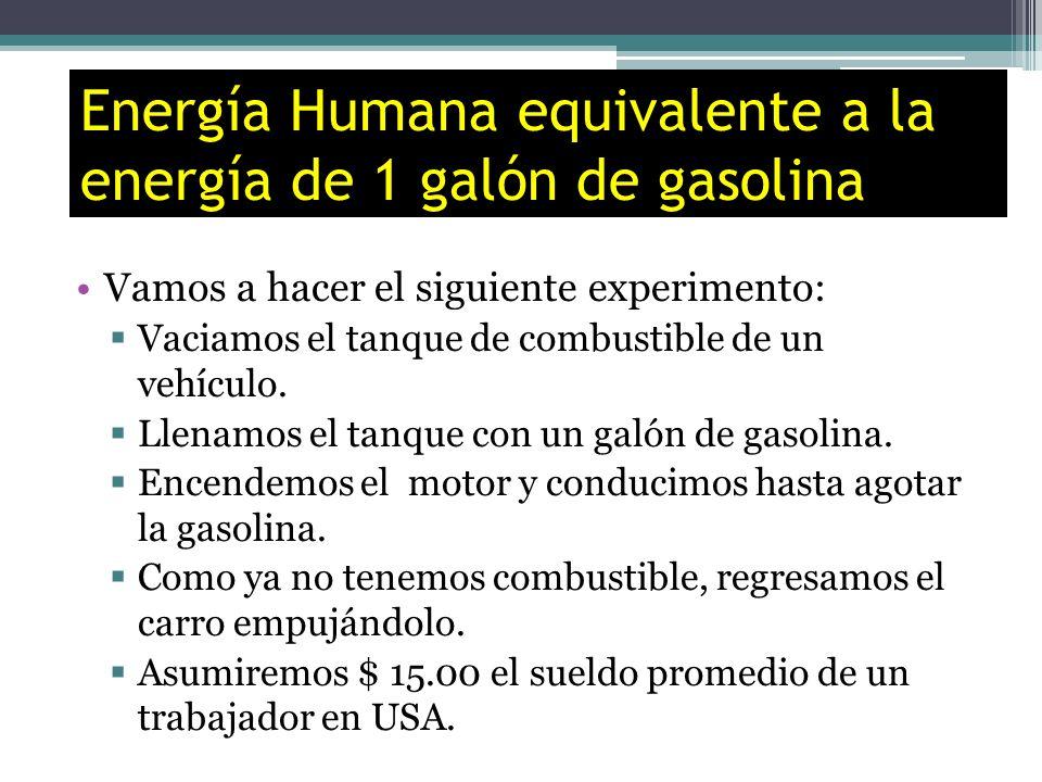 Energía Humana equivalente a la energía de 1 galón de gasolina Vamos a hacer el siguiente experimento: Vaciamos el tanque de combustible de un vehícul