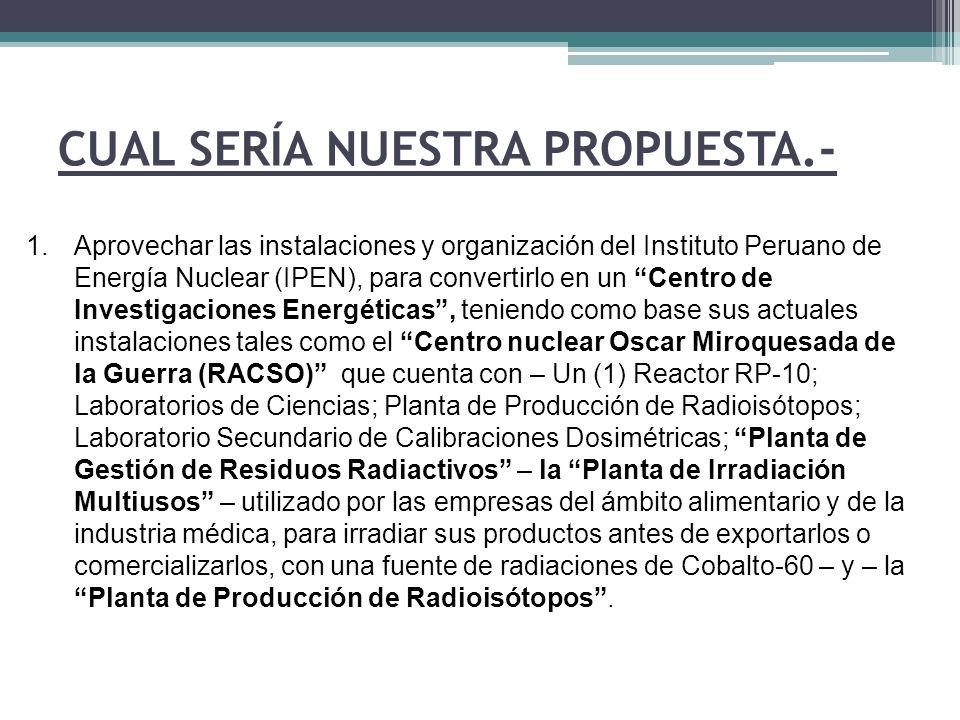 CUAL SERÍA NUESTRA PROPUESTA.- 1.Aprovechar las instalaciones y organización del Instituto Peruano de Energía Nuclear (IPEN), para convertirlo en un C