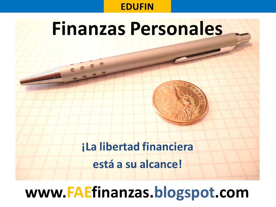 Finanzas Personales ¡La libertad financiera está a su alcance! EDUFIN www.FAEfinanzas.blogspot.com