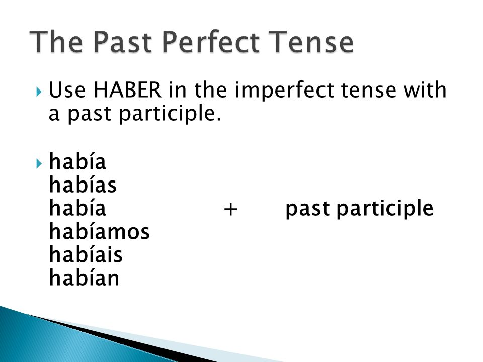 Use HABER in the imperfect tense with a past participle. había habías había+ past participle habíamos habíais habían