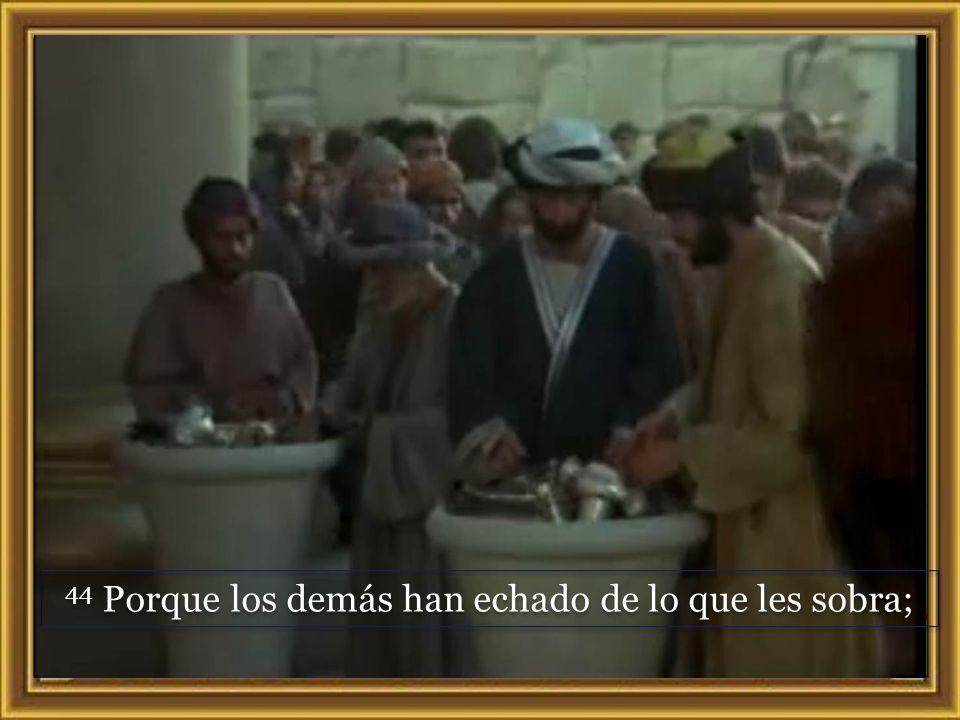 43 Llamando a sus discípulos, les dijo: – «Les aseguro que esa pobre viuda ha puesto en el arca de las ofrendas más que nadie.