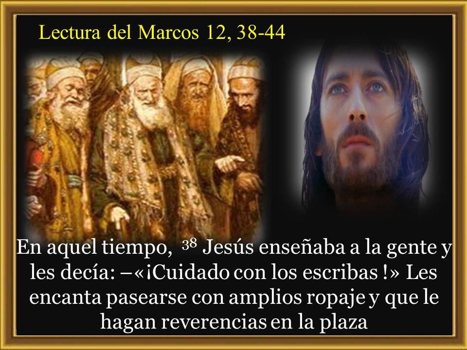 Lectura del Marcos 12, 38-44 En aquel tiempo, 38 Jesús enseñaba a la gente y les decía: –«¡Cuidado con los escribas !» Les encanta pasearse con amplios ropaje y que le hagan reverencias en la plaza