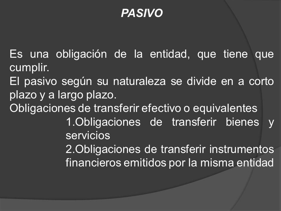 PASIVO Es una obligación de la entidad, que tiene que cumplir. El pasivo según su naturaleza se divide en a corto plazo y a largo plazo. Obligaciones