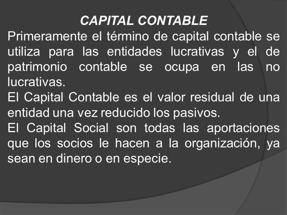 CAPITAL CONTABLE Primeramente el término de capital contable se utiliza para las entidades lucrativas y el de patrimonio contable se ocupa en las no l