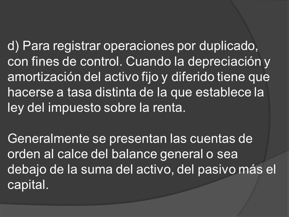 d) Para registrar operaciones por duplicado, con fines de control. Cuando la depreciación y amortización del activo fijo y diferido tiene que hacerse