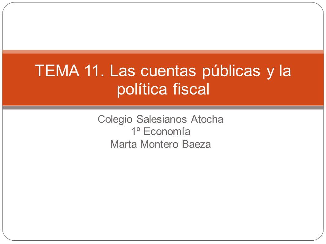 Colegio Salesianos Atocha 1º Economía Marta Montero Baeza TEMA 11. Las cuentas públicas y la política fiscal