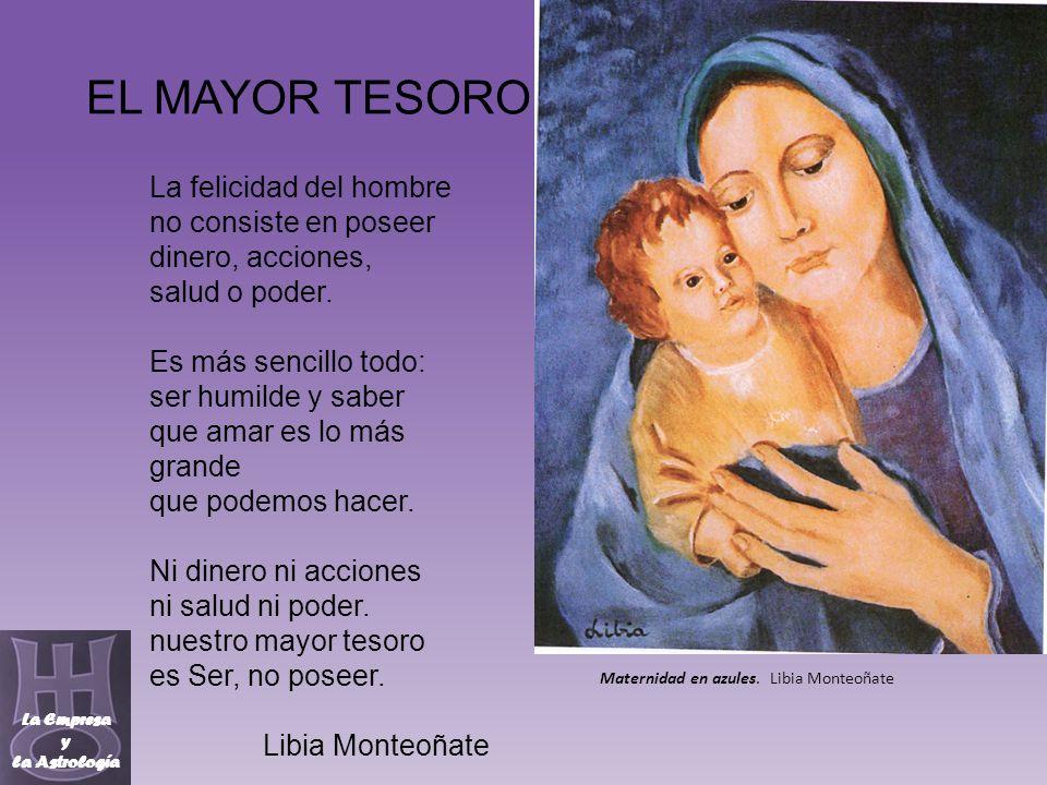 EL MAYOR TESORO La Empresa y la Astrología Maternidad en azules. Libia Monteoñate La felicidad del hombre no consiste en poseer dinero, acciones, salu
