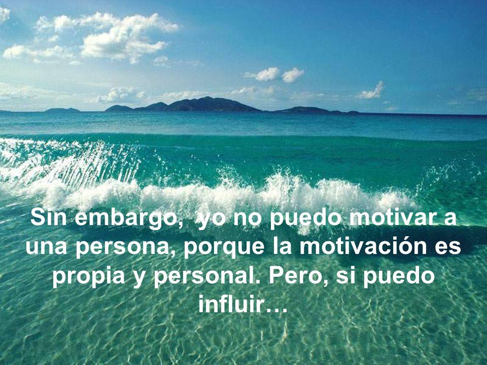 Sin embargo, yo no puedo motivar a una persona, porque la motivación es propia y personal.