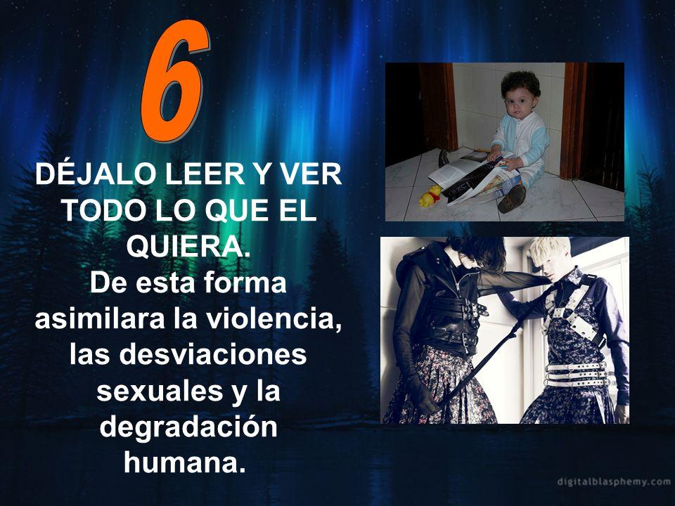 DÉJALO LEER Y VER TODO LO QUE EL QUIERA. De esta forma asimilara la violencia, las desviaciones sexuales y la degradación humana.