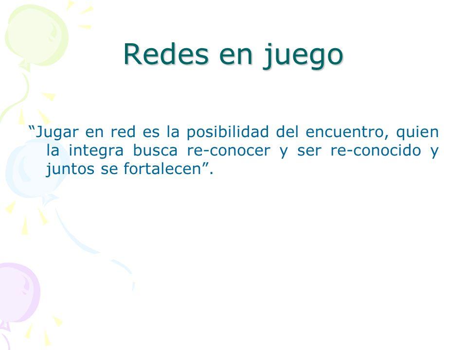 Redes en juego Jugar en red es la posibilidad del encuentro, quien la integra busca re-conocer y ser re-conocido y juntos se fortalecen.