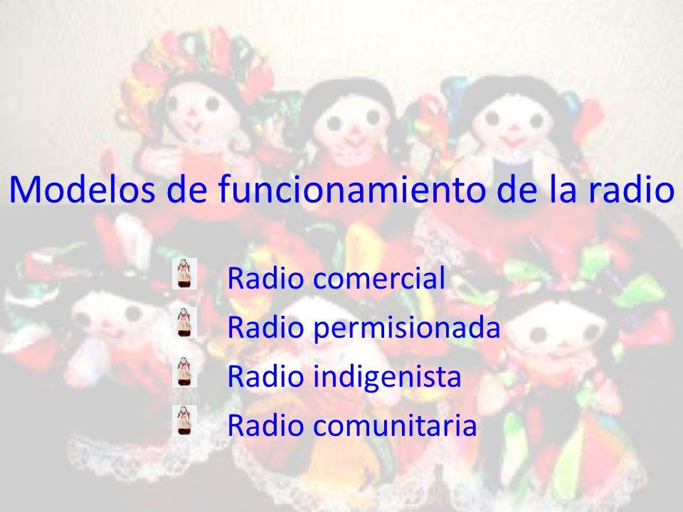 Modelos de funcionamiento de la radio Radio comercial Radio permisionada Radio indigenista Radio comunitaria