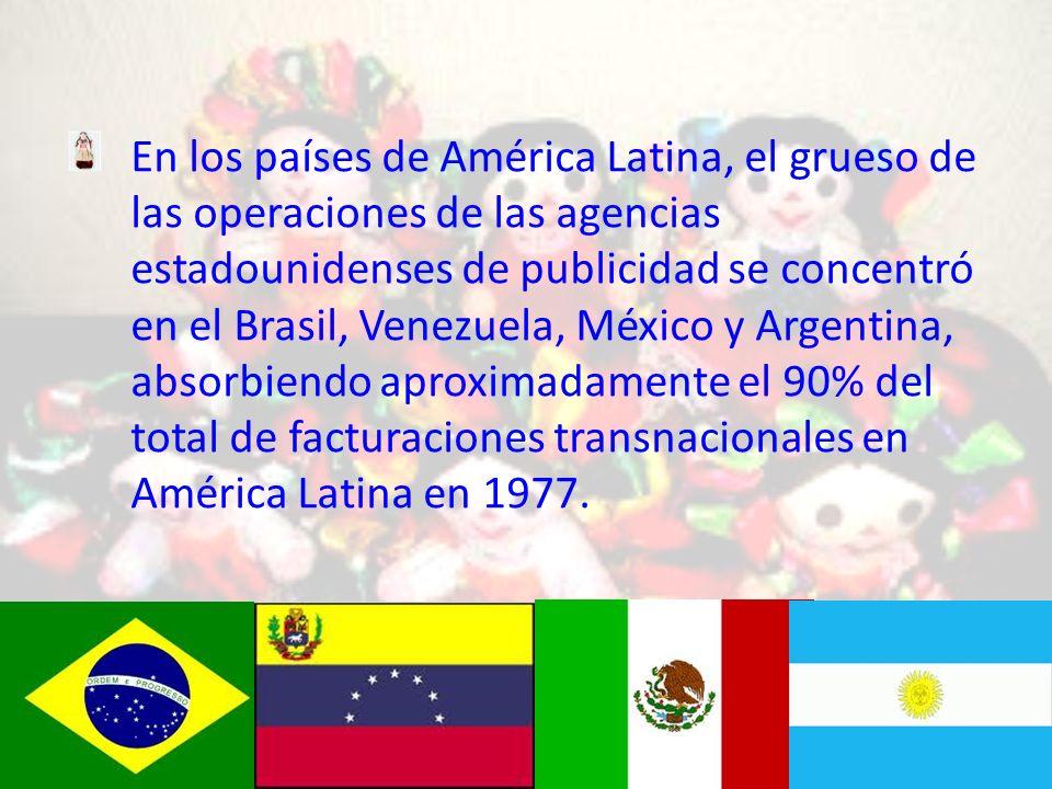 En los países de América Latina, el grueso de las operaciones de las agencias estadounidenses de publicidad se concentró en el Brasil, Venezuela, México y Argentina, absorbiendo aproximadamente el 90% del total de facturaciones transnacionales en América Latina en 1977.