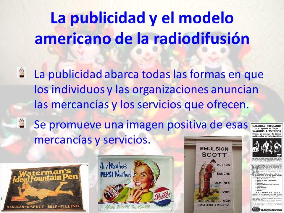 La publicidad y el modelo americano de la radiodifusión La publicidad abarca todas las formas en que los individuos y las organizaciones anuncian las mercancías y los servicios que ofrecen.