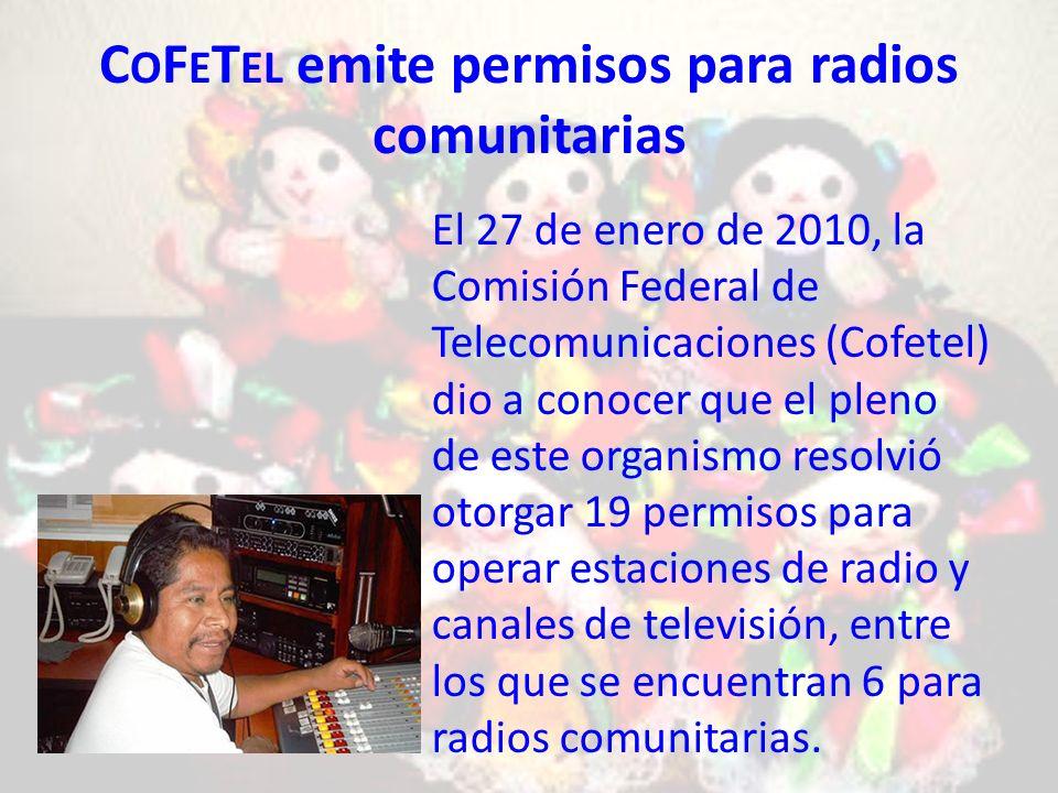 C O F E T EL emite permisos para radios comunitarias El 27 de enero de 2010, la Comisión Federal de Telecomunicaciones (Cofetel) dio a conocer que el pleno de este organismo resolvió otorgar 19 permisos para operar estaciones de radio y canales de televisión, entre los que se encuentran 6 para radios comunitarias.