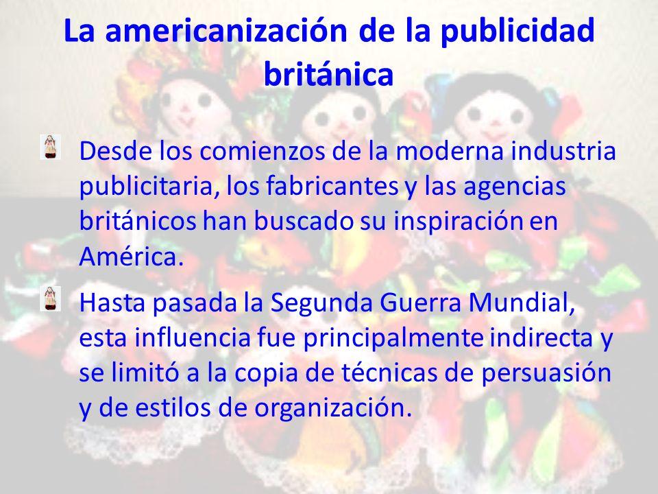 La americanización de la publicidad británica Desde los comienzos de la moderna industria publicitaria, los fabricantes y las agencias británicos han buscado su inspiración en América.