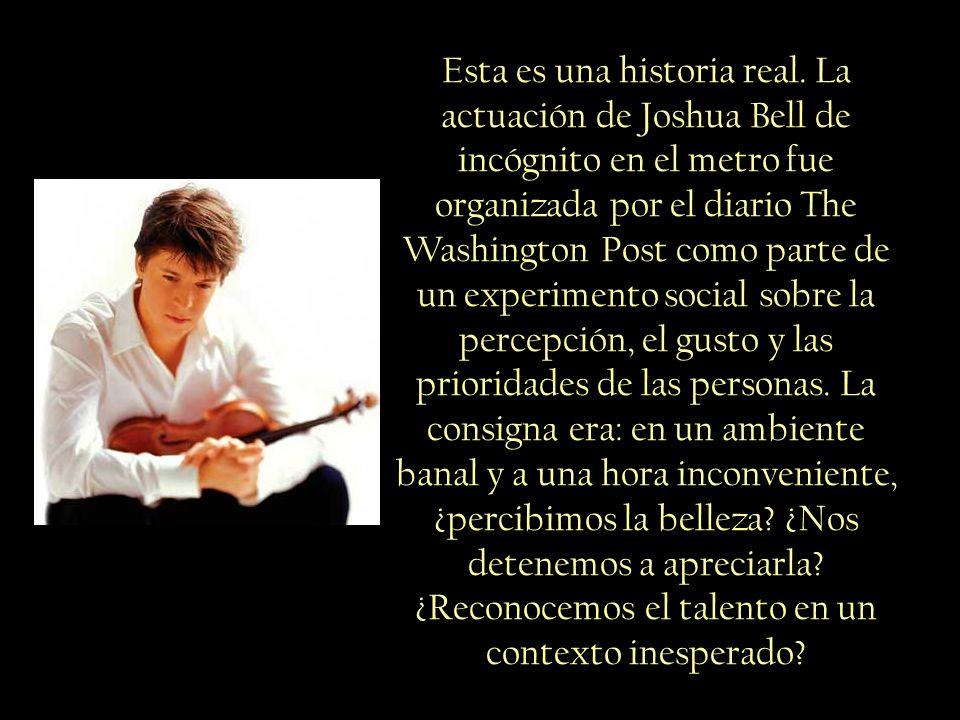 Nadie lo sabía, pero ese violinista era Joshua Bell, uno de los mejores músicos del mundo, tocando las obras más complejas que se escribieron alguna vez, en un violín tasado en 3.5 millones de dólares.