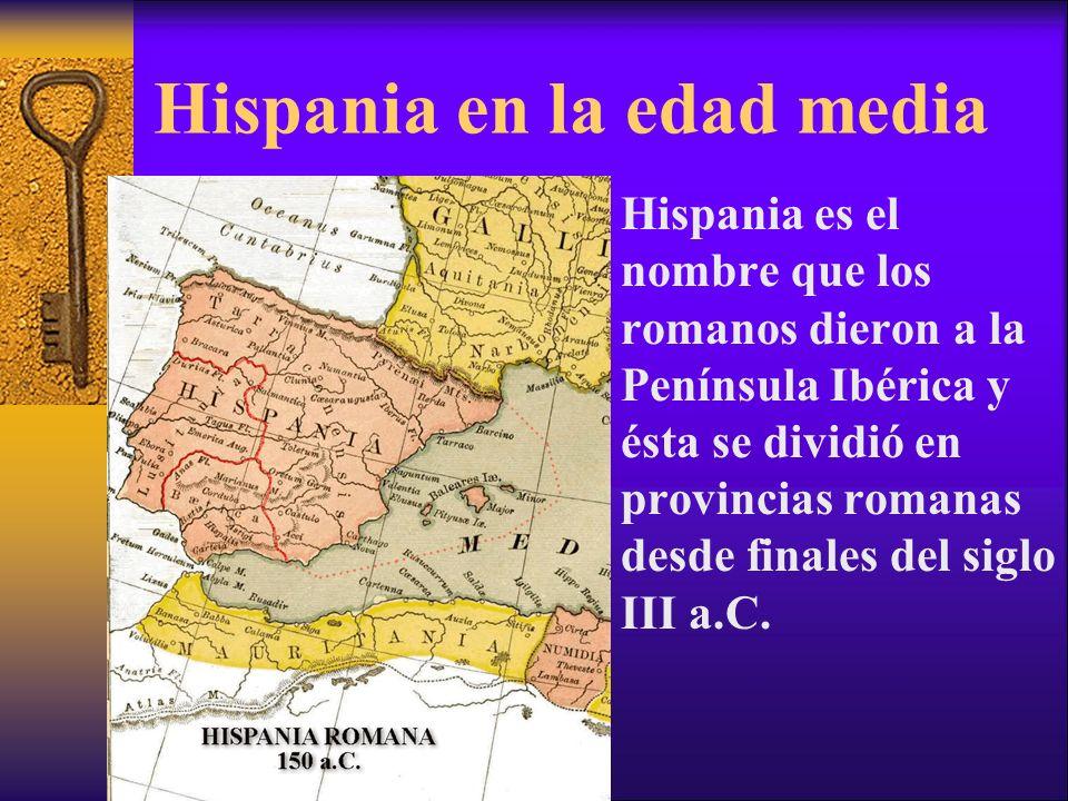 Hispania en la edad media Hispania es el nombre que los romanos dieron a la Península Ibérica y ésta se dividió en provincias romanas desde finales de