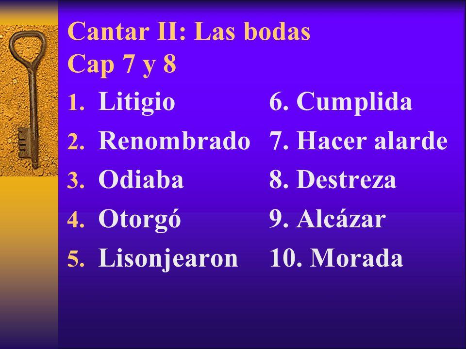 Cantar II: Las bodas Cap 7 y 8 1. Litigio 2. Renombrado 3. Odiaba 4. Otorgó 5. Lisonjearon 6. Cumplida 7. Hacer alarde 8. Destreza 9. Alcázar 10. Mora