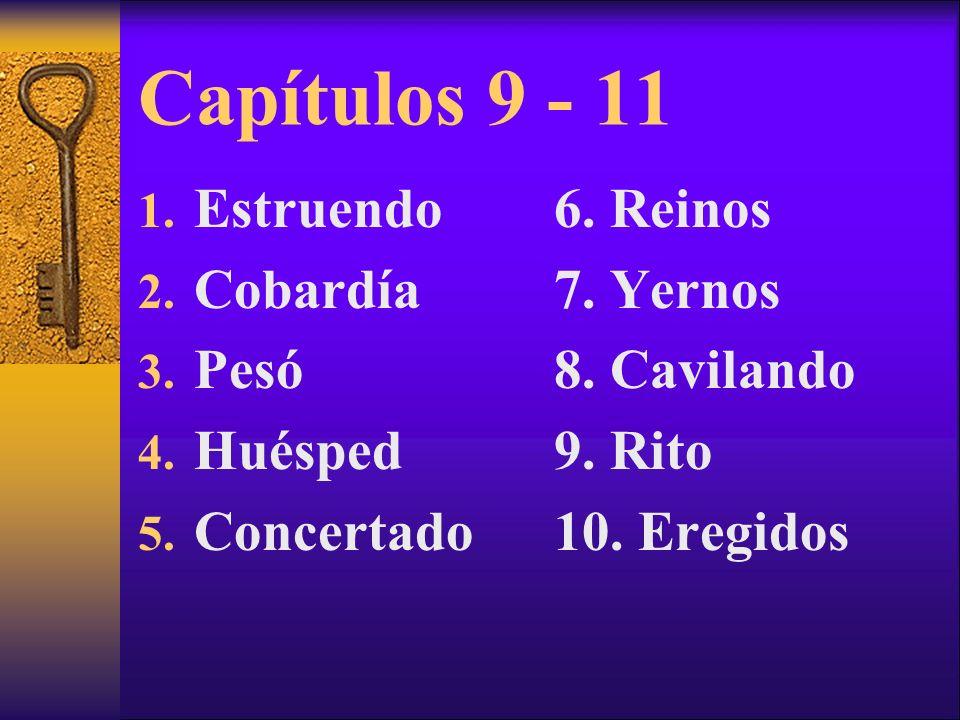 Capítulos 9 - 11 1. Estruendo 2. Cobardía 3. Pesó 4. Huésped 5. Concertado 6. Reinos 7. Yernos 8. Cavilando 9. Rito 10. Eregidos