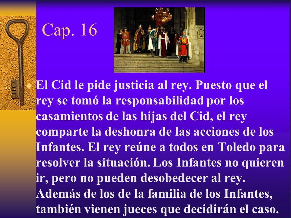 Cap. 16 El Cid le pide justicia al rey. Puesto que el rey se tomó la responsabilidad por los casamientos de las hijas del Cid, el rey comparte la desh