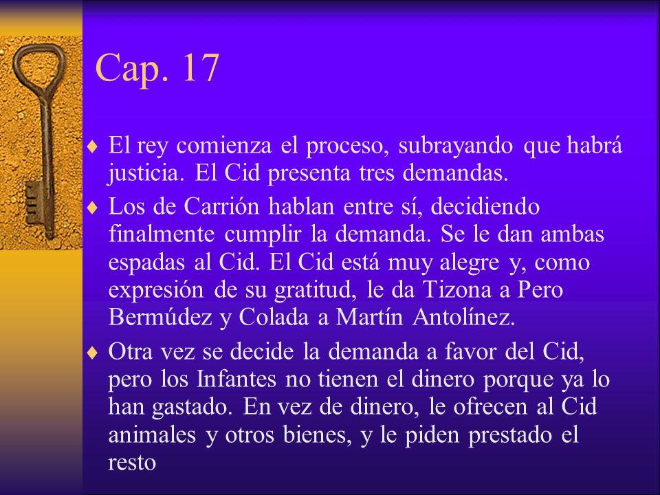 Cap. 17 El rey comienza el proceso, subrayando que habrá justicia. El Cid presenta tres demandas. Los de Carrión hablan entre sí, decidiendo finalment