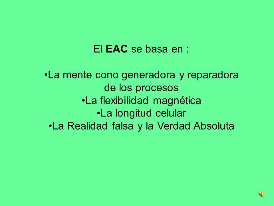 El EAC se basa en : La mente cono generadora y reparadora de los procesos La flexibilidad magnética La longitud celular La Realidad falsa y la Verdad Absoluta
