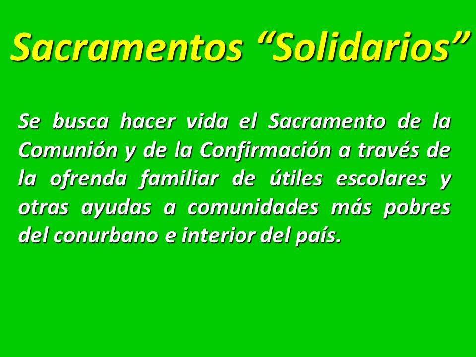 Sacramentos Solidarios Se busca hacer vida el Sacramento de la Comunión y de la Confirmación a través de la ofrenda familiar de útiles escolares y otras ayudas a comunidades más pobres del conurbano e interior del país.