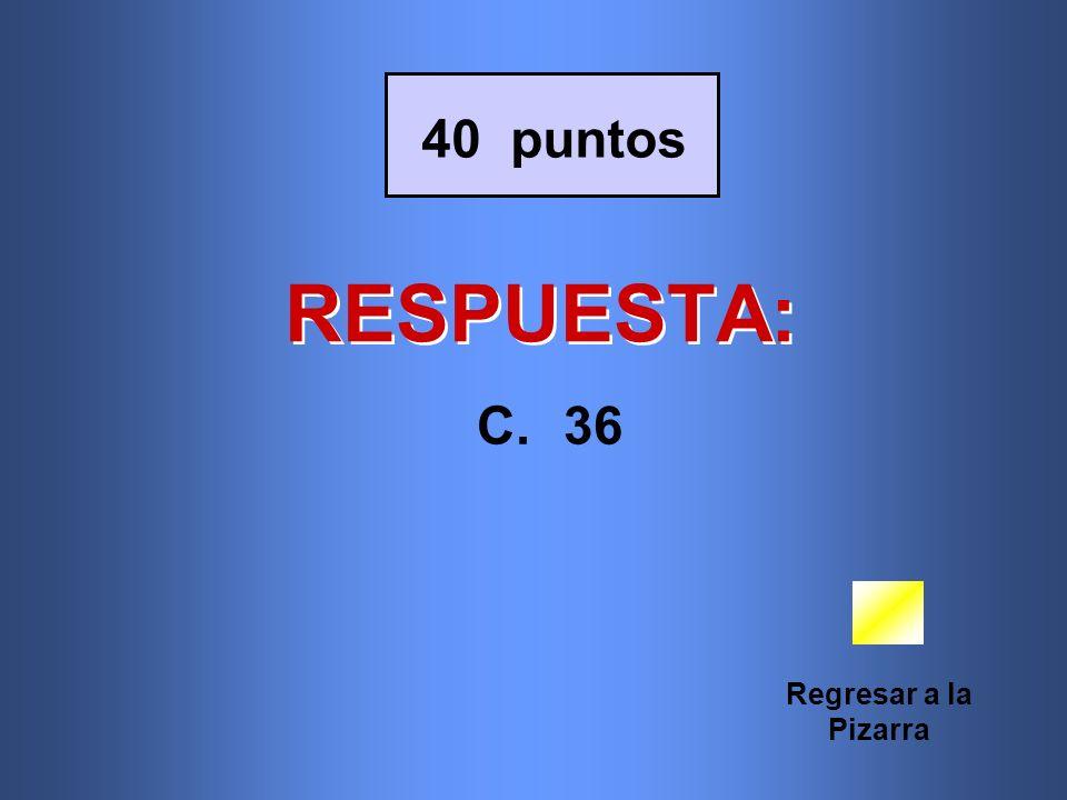 RESPUESTA: Regresar a la Pizarra 40 puntos C.36