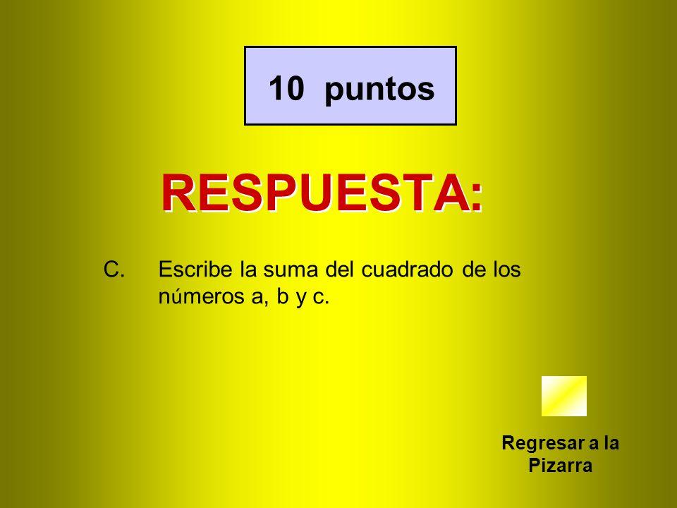 RESPUESTA: Regresar a la Pizarra 10 puntos C.Escribe la suma del cuadrado de los n ú meros a, b y c.
