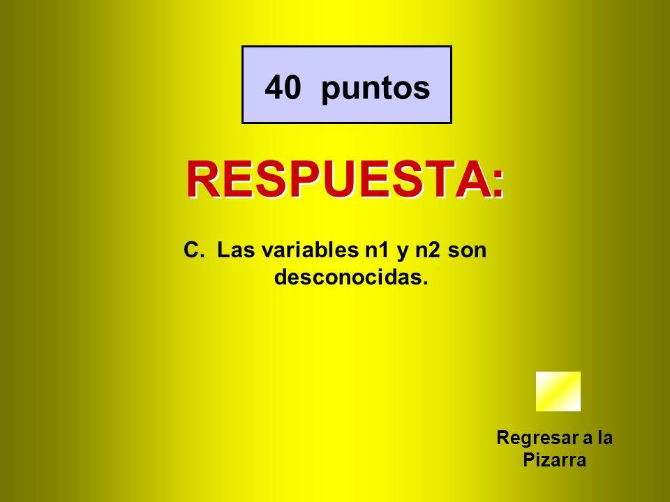 RESPUESTA: Regresar a la Pizarra 40 puntos C.Las variables n1 y n2 son desconocidas.