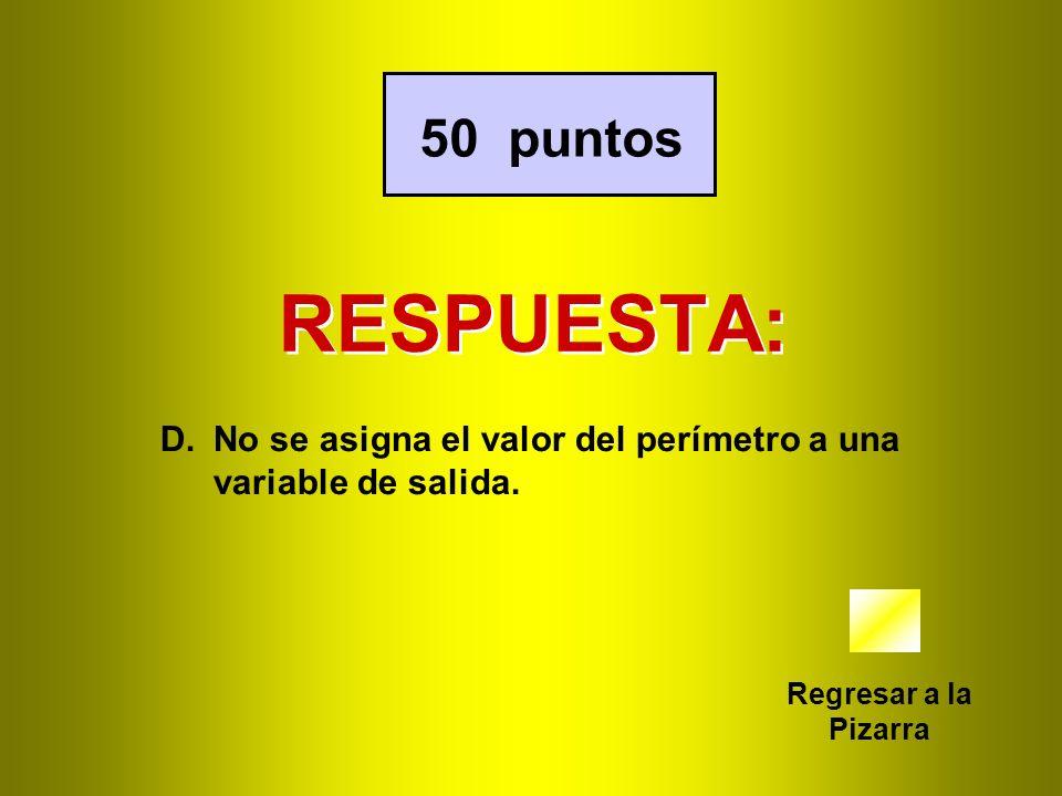 RESPUESTA: Regresar a la Pizarra 50 puntos D.No se asigna el valor del perímetro a una variable de salida.