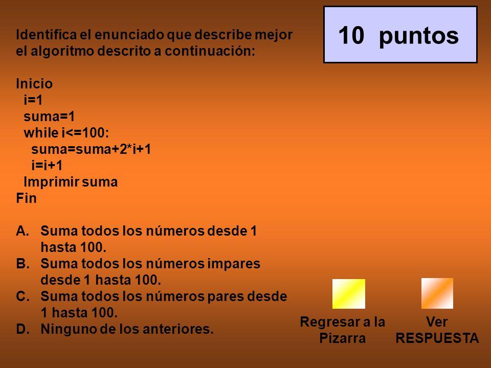 Regresar a la Pizarra Ver RESPUESTA 10 puntos Identifica el enunciado que describe mejor el algoritmo descrito a continuación: Inicio i=1 suma=1 while i<=100: suma=suma+2*i+1 i=i+1 Imprimir suma Fin A.Suma todos los números desde 1 hasta 100.